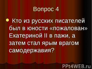 Вопрос 4 Кто из русских писателей был в юности «пожалован» Екатериной II в пажи,