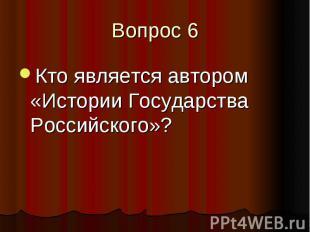 Вопрос 6 Кто является автором «Истории Государства Российского»?