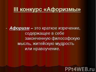 III конкурс «Афоризмы» - Афоризм – это краткое изречение, содержащее в себе зако