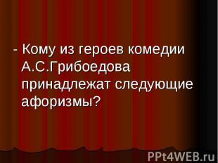 - Кому из героев комедии А.С.Грибоедова принадлежат следующие афоризмы?