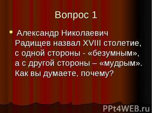 Вопрос 1 Александр Николаевич Радищев назвал XVIII столетие, с одной стороны - «