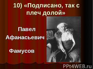 10) «Подписано, так с плеч долой» Павел Афанасьевич Фамусов