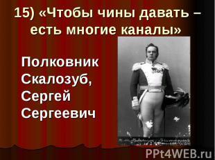 15) «Чтобы чины давать – есть многие каналы» Полковник Скалозуб, Сергей Сергееви