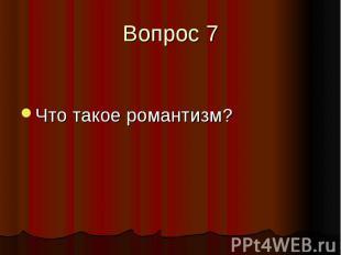 Вопрос 7 Что такое романтизм?