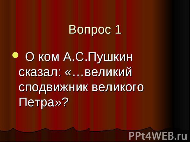 Вопрос 1 О ком А.С.Пушкин сказал: «…великий сподвижник великого Петра»?