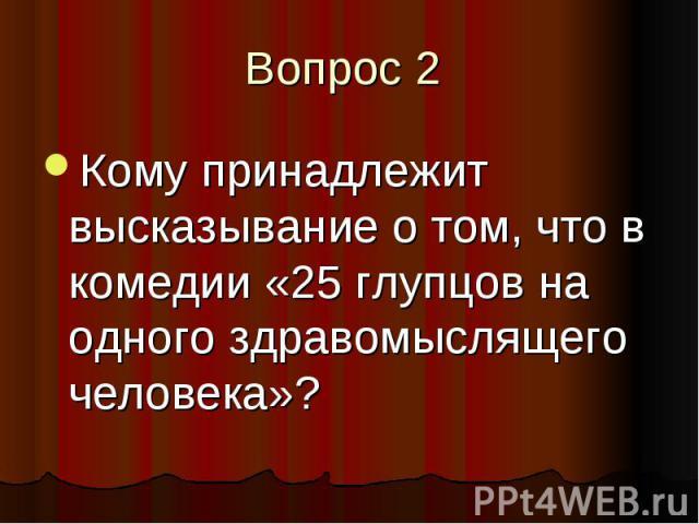 Вопрос 2 Кому принадлежит высказывание о том, что в комедии «25 глупцов на одного здравомыслящего человека»?