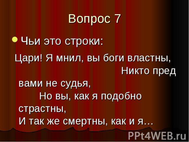 Вопрос 7 Чьи это строки: Цари! Я мнил, вы боги властны, Никто пред вами не судья, Но вы, как я подобно страстны, И так же смертны, как и я…