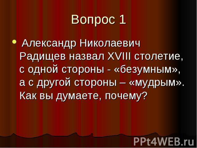 Вопрос 1 Александр Николаевич Радищев назвал XVIII столетие, с одной стороны - «безумным», а с другой стороны – «мудрым». Как вы думаете, почему?