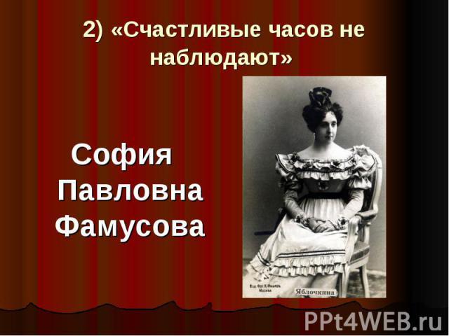 2) «Счастливые часов не наблюдают» София Павловна Фамусова