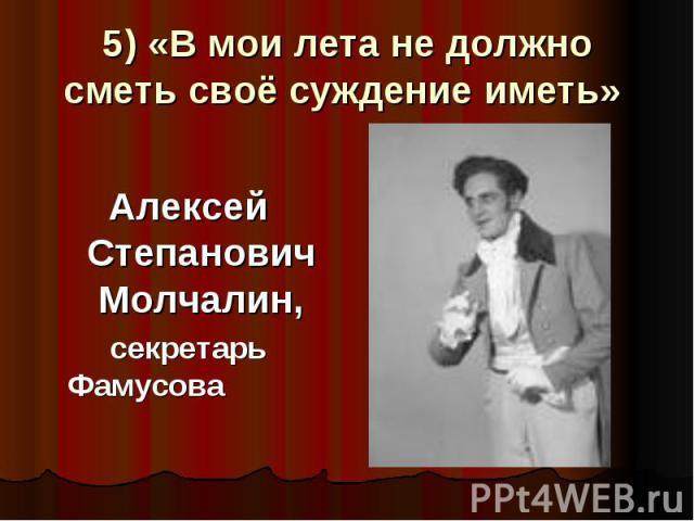 5) «В мои лета не должно сметь своё суждение иметь» Алексей Степанович Молчалин, секретарь Фамусова