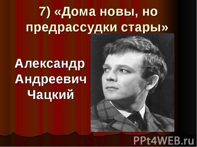 7) «Дома новы, но предрассудки стары» Александр Андреевич Чацкий