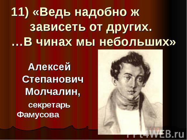 11) «Ведь надобно ж зависеть от других. …В чинах мы небольших» Алексей Степанович Молчалин, секретарь Фамусова