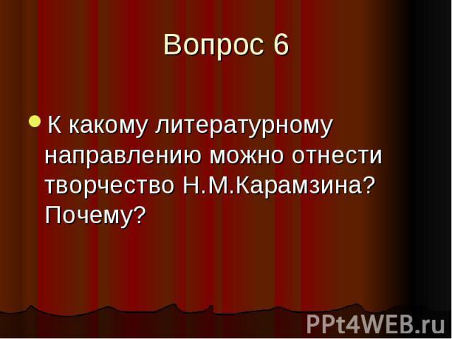 Вопрос 6 К какому литературному направлению можно отнести творчество Н.М.Карамзина? Почему?