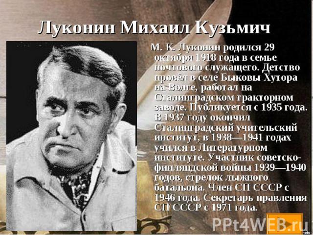 М. К. Луконин родился 29 октября 1918 года в семье почтового служащего. Детство провёл в селе Быковы Хутора на Волге, работал на Сталинградском тракторном заводе. Публикуется с 1935 года. В 1937 году окончил Сталинградский учительский институт, в 19…