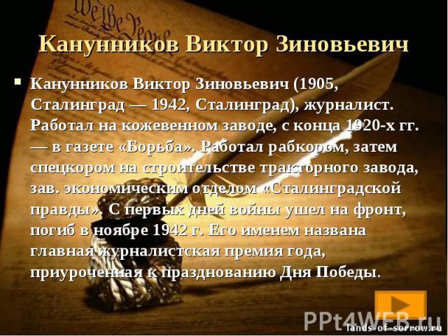 Канунников Виктор Зиновьевич (1905, Сталинград — 1942, Сталинград), журналист. Работал на кожевенном заводе, с конца 1920-х гг. — в газете «Борьба». Работал рабкором, затем спецкором на строительстве тракторного завода, зав. экономическим отделом «С…
