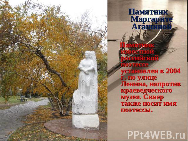 Памятник Маргарите Агашиной Памятник Маргарите Агашиной Памятник известной российской поэтессе установлен в 2004 г. по улице Ленина, напротив краеведческого музея. Сквер также носит имя поэтессы.