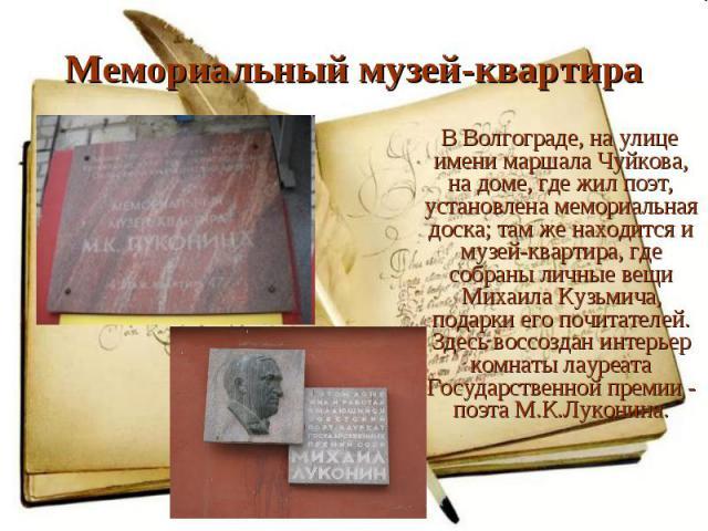 В Волгограде, на улице имени маршала Чуйкова, на доме, где жил поэт, установлена мемориальная доска; там же находится и музей-квартира, где собраны личные вещи Михаила Кузьмича, подарки его почитателей. Здесь воссоздан интерьер комнаты лауреата Госу…