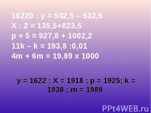 16220 : у = 542,5 – 532,5 16220 : у = 542,5 – 532,5 X : 2 = 135,5+823,5 p + 5 =