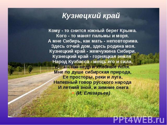 Кузнецкий край Кому - то снится южный берег Крыма. Кого - то манят пальмы и моря. А мне Сибирь, как мать - неповторима. Здесь отчий дом, здесь родина моя. Кузнецкий край - жемчужина Сибири. Кузнецкий край - горняцкая земля. Н…