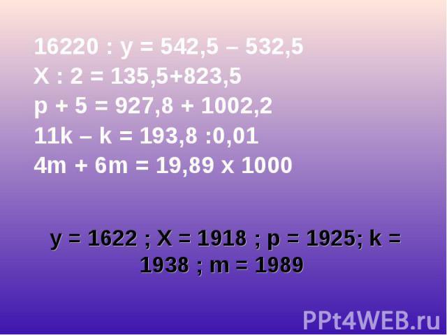 16220 : у = 542,5 – 532,5 16220 : у = 542,5 – 532,5 X : 2 = 135,5+823,5 p + 5 = 927,8 + 1002,2 11k – k = 193,8 :0,01 4m + 6m = 19,89 х 1000
