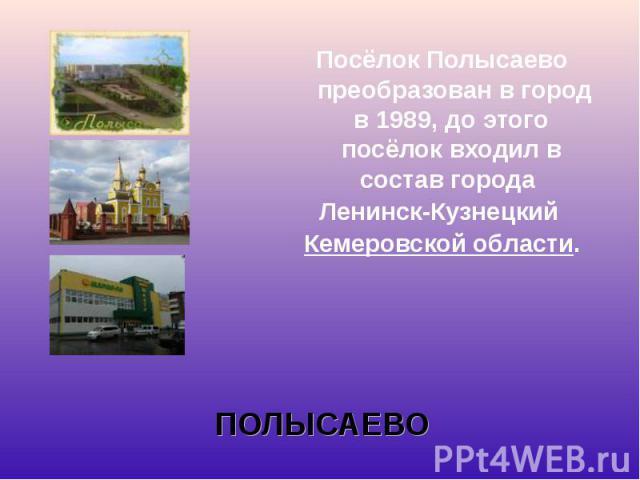 ПосёлокПолысаево преобразован в город в1989, до этого посёлок входил в состав города ПосёлокПолысаево преобразован в город в1989, до этого посёлок входил в состав города Ленинск-Кузнецкий Кемеров…