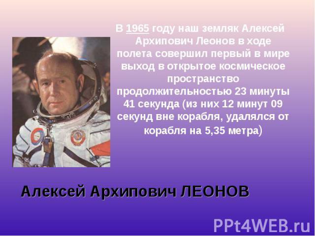 В1965году наш земляк Алексей Архипович Леонов в ходе полета совершил первый в мире выход в открытое космическое пространство продолжительностью 23 минуты 41 секунда (из них 12 минут 09 секунд вне корабля, удалялся от корабля на 5,35 метр…