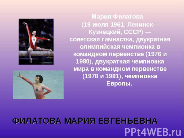 Мария Филатова Мария Филатова (19 июля1961,Ленинск-Кузнецкий,СССР)— советскаягимнастка, двукратная олимпийская чемпионка в командном первенстве (1976 и 1980), двукратная чемпионка мира в командном первенстве (1978…