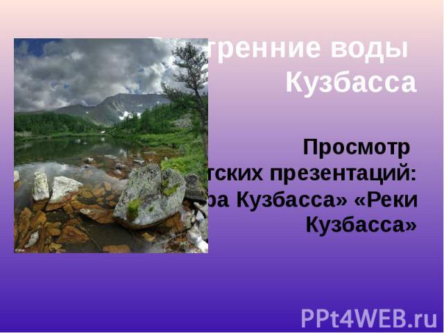 Внутренние воды Внутренние воды Кузбасса Просмотр детских презентаций: «Озера Кузбасса» «Реки Кузбасса»