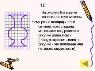 10 На рисунке Вы видите поперечное сечение вазы. Чему равна площадь этого сечени