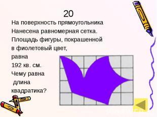 20 На поверхность прямоугольника Нанесена равномерная сетка. Площадь фигуры, пок