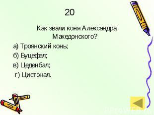 20 Как звали коня Александра Македонского? а) Троянский конь; б) Буцефал;