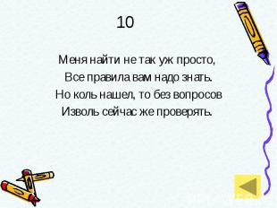 10 Меня найти не так уж просто, Все правила вам надо знать. Но коль нашел, то бе