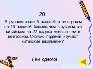 20 В русском языке 6 падежей, в венгерском на 16 падежей больше, чем в русском,