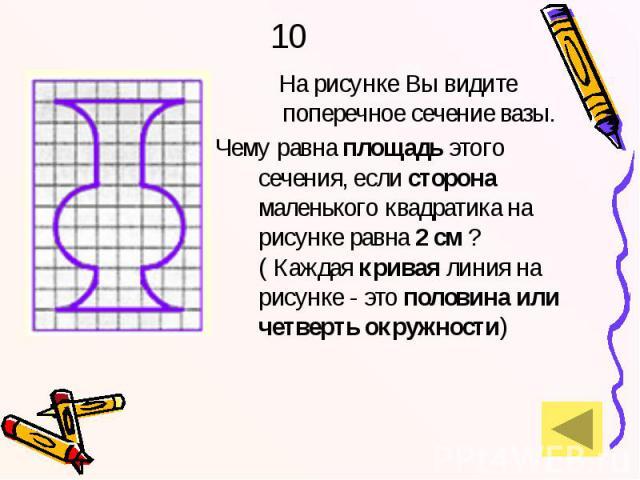 10 На рисунке Вы видите поперечное сечение вазы. Чему равна площадь этого сечения, если сторона маленького квадратика на рисунке равна 2 см ? ( Каждая кривая линия на рисунке - это половина или четверть окружности)