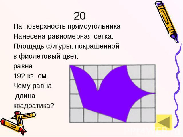 20 На поверхность прямоугольника Нанесена равномерная сетка. Площадь фигуры, покрашенной в фиолетовый цвет, равна 192 кв. см. Чему равна длина квадратика?
