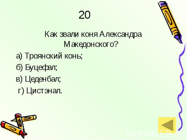 20 Как звали коня Александра Македонского? а) Троянский конь; б) Буцефал; в) Цеденбал; г) Цистэнал.