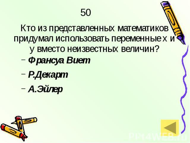 50 Кто из представленных математиков придумал использовать переменные х и у вместо неизвестных величин? Франсуа Виет Р.Декарт А.Эйлер