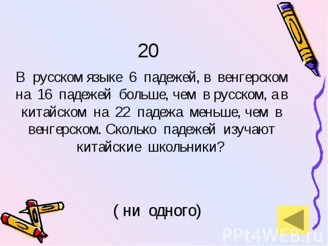 20 В русском языке 6 падежей, в венгерском на 16 падежей больше, чем в русском, а в китайском на 22 падежа меньше, чем в венгерском. Сколько падежей изучают китайские школьники?
