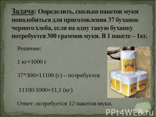 Решение: Решение: 1 кг=1000 г 37*300=11100 (г) – потребуется 11100:1000=11,1 (кг