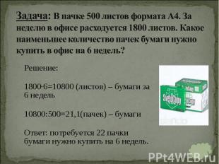 Решение: Решение: 1800∙6=10800 (листов) – бумаги за 6 недель 10800:500=21,1(паче