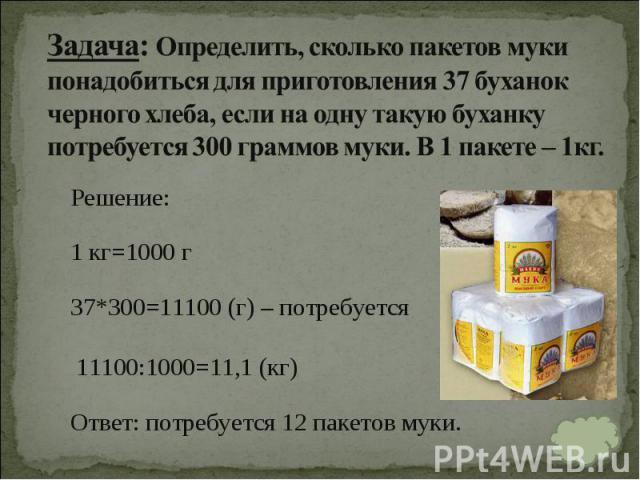 Решение: Решение: 1 кг=1000 г 37*300=11100 (г) – потребуется 11100:1000=11,1 (кг) Ответ:потребуется 12 пакетов муки.