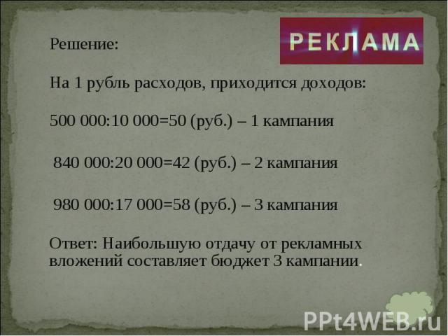 Решение: Решение: На 1 рубль расходов, приходится доходов: 500 000:10 000=50 (руб.) – 1 кампания 840 000:20 000=42 (руб.) – 2 кампания 980 000:17 000=58 (руб.) – 3 кампания Ответ:Наибольшую отдачу от рекламных вложений составляет бюджет 3 кампании.