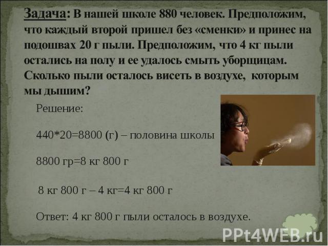 Решение: Решение: 440*20=8800 (г) – половина школы 8800 гр=8 кг 800 г 8 кг 800 г – 4 кг=4 кг 800 г Ответ:4 кг 800 г пыли осталось в воздухе.