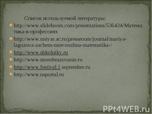 Список используемой литературы: Список используемой литературы: http://www.slideboom.com/presentations/536434/Математика-в-профессиях http://www.uniyar.ac.ru/pressroom/journal/mariya-laguzova-zachem-mne-nuzhna-matematika-/ http://www.shkolniky.ru ht…