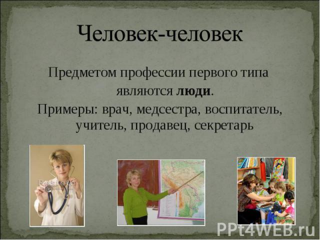 Предметом профессии первого типа Предметом профессии первого типа являются люди. Примеры: врач, медсестра, воспитатель, учитель, продавец, секретарь