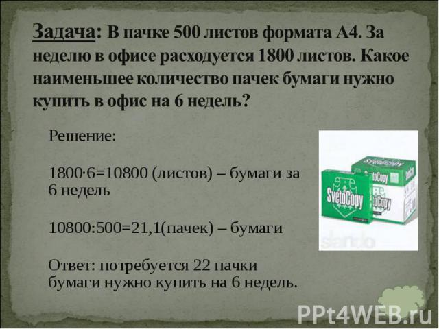 Решение: Решение: 1800∙6=10800 (листов) – бумаги за 6 недель 10800:500=21,1(пачек) – бумаги Ответ:потребуется 22 пачки бумаги нужно купить на 6 недель.