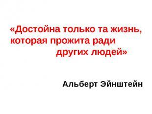 «Достойна только та жизнь, которая прожита ради других людей» Альберт Эйнштейн