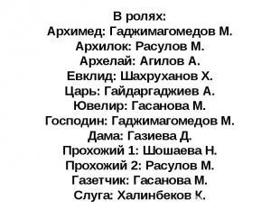 В ролях: Архимед: Гаджимагомедов М. Архилок: Расулов М. Архелай: Агилов А. Евкли