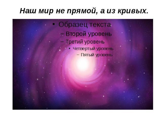 Наш мир не прямой, а из кривых.