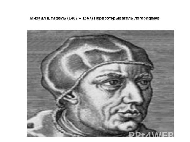 Михаил Штифель (1487 – 1567) Первооткрыватель логарифмов